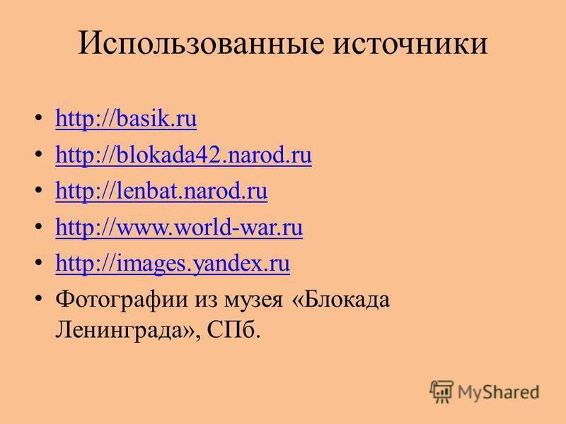Использованные источники http://basik.ru http://blokada42.narod.ru http://lenbat.narod.ru http://www.world-war.ru http://images.yandex.ru Фотографии из музея «Блокада Ленинграда», СПб.