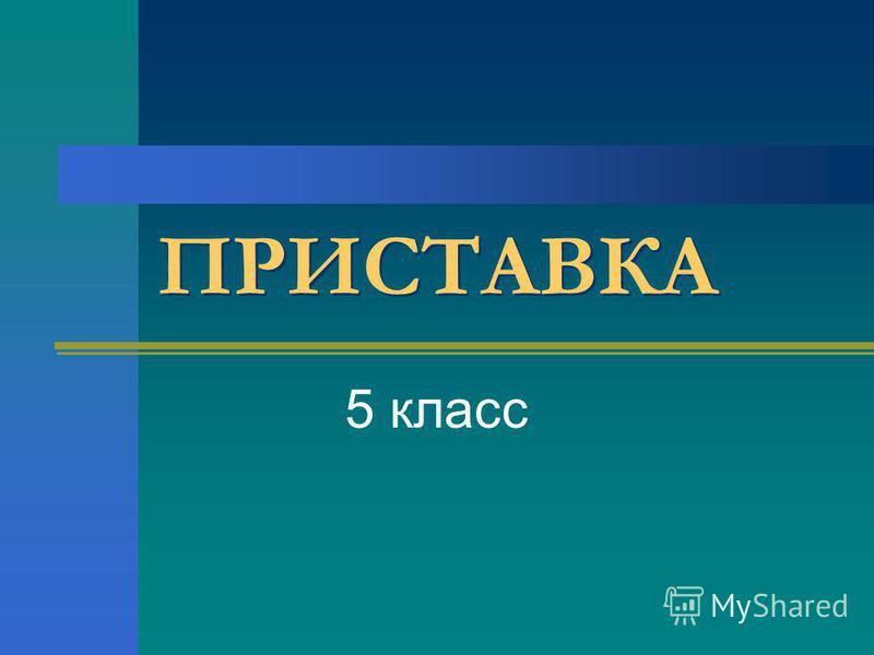 ПРИСТАВКА 5 класс