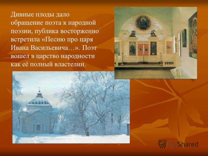 Дивные плоды дало обращение поэта к народной поэзии, публика восторженно встретила «Песню про царя Ивана Васильевича…». Поэт вошел в царство народности как её полный властелин.
