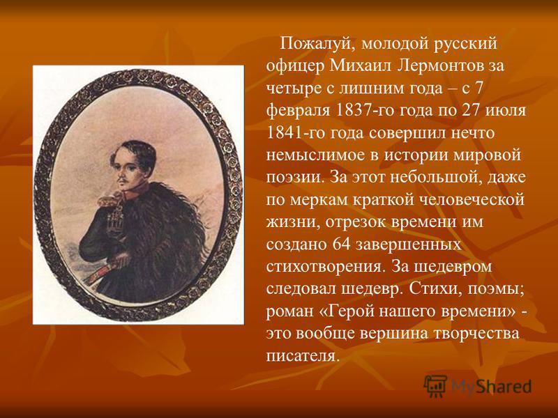 Пожалуй, молодой русский офицер Михаил Лермонтов за четыре с лишним года – с 7 февраля 1837-го года по 27 июля 1841-го года совершил нечто немыслимое в истории мировой поэзии. За этот небольшой, даже по меркам краткой человеческой жизни, отрезок врем