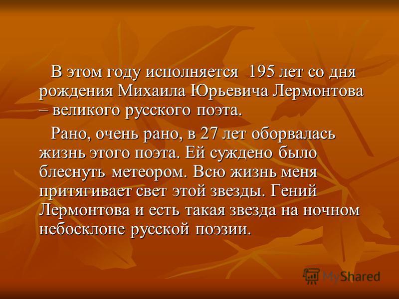 В этом году исполняется 195 лет со дня рождения Михаила Юрьевича Лермонтова – великого русского поэта. В этом году исполняется 195 лет со дня рождения Михаила Юрьевича Лермонтова – великого русского поэта. Рано, очень рано, в 27 лет оборвалась жизнь