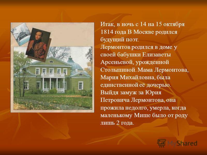 Итак, в ночь с 14 на 15 октября 1814 года В Москве родился будущий поэт. Лермонтов родился в доме у своей бабушки Елизаветы Арсеньевой, урожденной Столыпиной. Мама Лермонтова, Мария Михайловна, была единственной её дочерью. Выйдя замуж за Юрия Петров