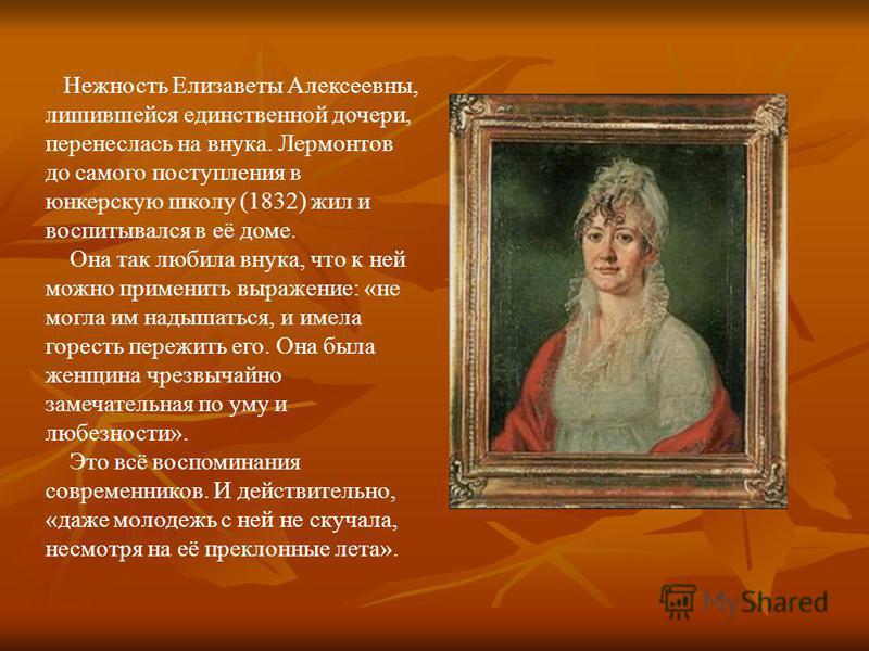 Нежность Елизаветы Алексеевны, лишившейся единственной дочери, перенеслась на внука. Лермонтов до самого поступления в юнкерскую школу (1832) жил и воспитывался в её доме. Она так любила внука, что к ней можно применить выражение: «не могла им надыша