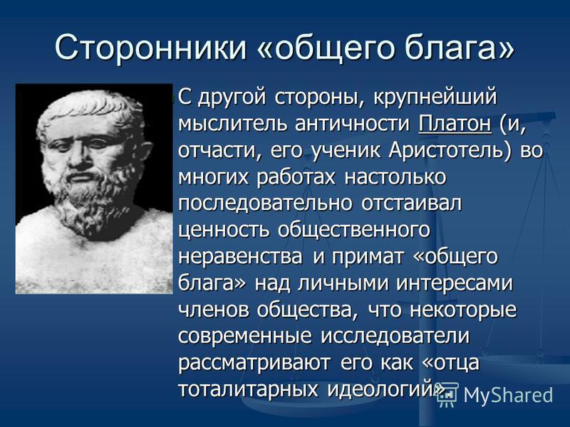 Сторонники «общего блага» С другой стороны, крупнейший мыслитель античности Платон (и, отчасти, его ученик Аристотель) во многих работах настолько последовательно отстаивал ценность общественного неравенства и примат «общего блага» над личными интере