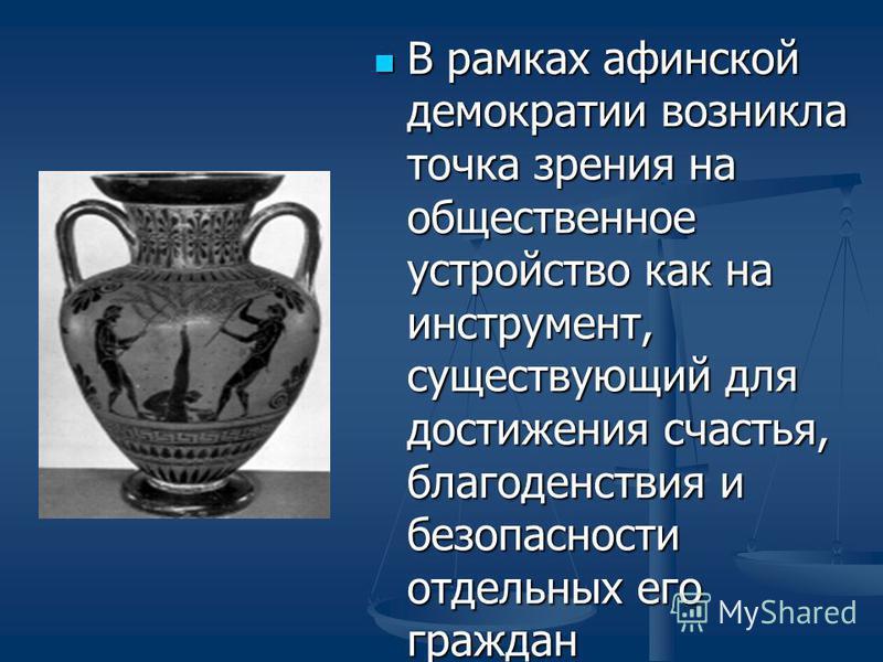 В рамках афинской демократии возникла точка зрения на общественное устройство как на инструмент, существующий для достижения счастья, благоденствия и безопасности отдельных его граждан