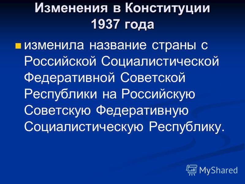 Изменения в Конституции 1937 года изменила название страны с Российской Социалистической Федеративной Советской Республики на Российскую Советскую Федеративную Социалистическую Республику.