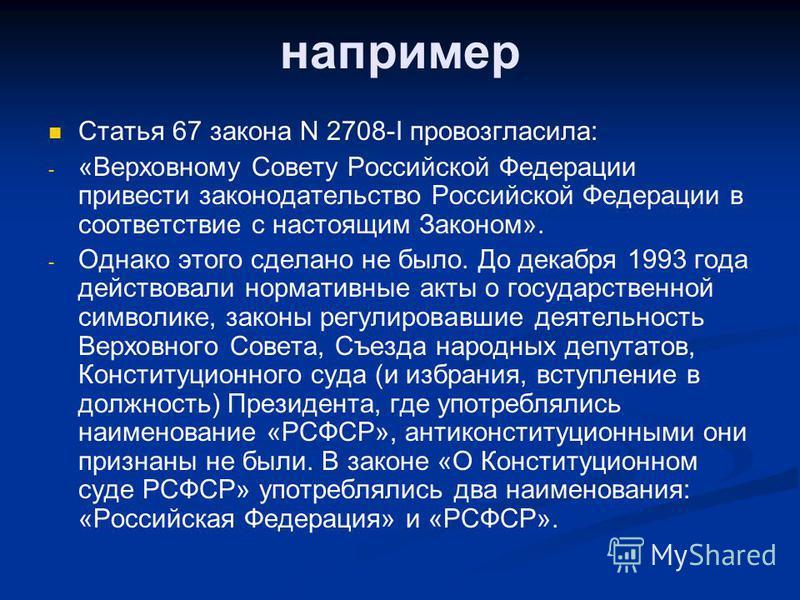 например Статья 67 закона N 2708-I провозгласила: - - «Верховному Совету Российской Федерации привести законодательство Российской Федерации в соответствие с настоящим Законом». - - Однако этого сделано не было. До декабря 1993 года действовали норма