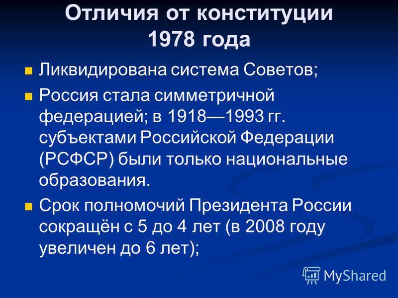 Отличия от конституции 1978 года Ликвидирована система Советов; Россия стала симметричной федерацией; в 19181993 гг. субъектами Российской Федерации (РСФСР) были только национальные образования. Срок полномочий Президента России сокращён с 5 до 4 лет