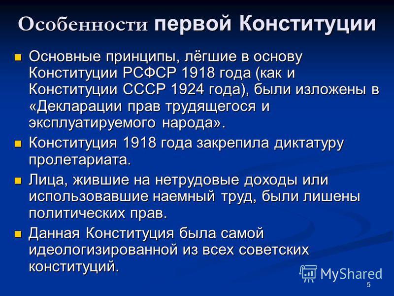 5 Особенности первой Конституции Основные принципы, лёгшие в основу Конституции РСФСР 1918 года (как и Конституции СССР 1924 года), были изложены в «Декларации прав трудящегося и эксплуатируемого народа». Основные принципы, лёгшие в основу Конституци