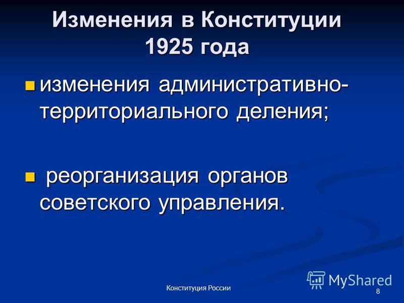 8 Конституция России Изменения в Конституции 1925 года изменения административно- территориального деления; изменения административно- территориального деления; реорганизация органов советского управления. реорганизация органов советского управления.