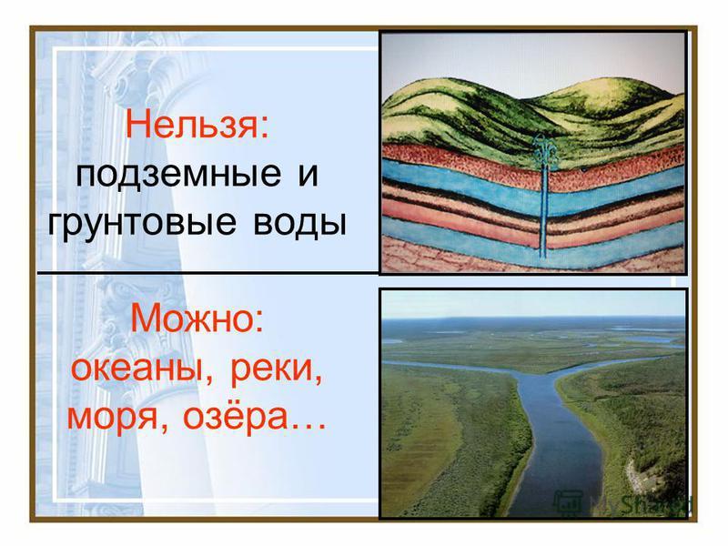 Нельзя: подземные и грунтовые воды Можно: океаны, реки, моря, озёра…