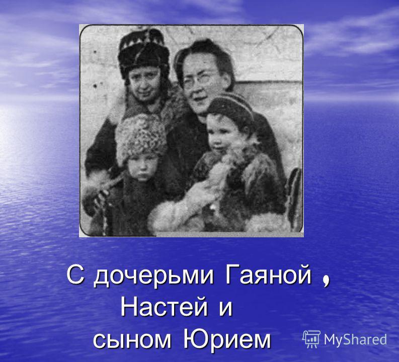 С дочерьми Гаяной, Настей и сыном Юрием С дочерьми Гаяной, Настей и сыном Юрием