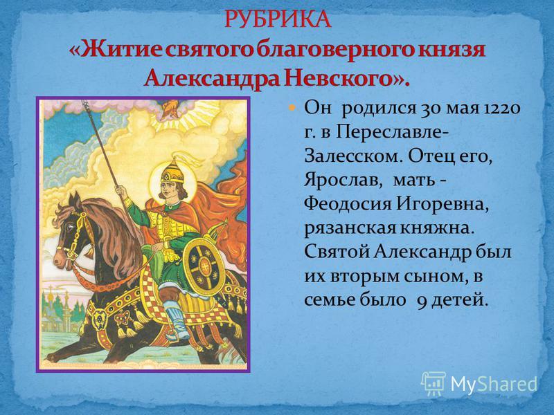 Он родился 30 мая 1220 г. в Переславле- Залесском. Отец его, Ярослав, мать - Феодосия Игоревна, рязанская княжна. Святой Александр был их вторым сыном, в семье было 9 детей.