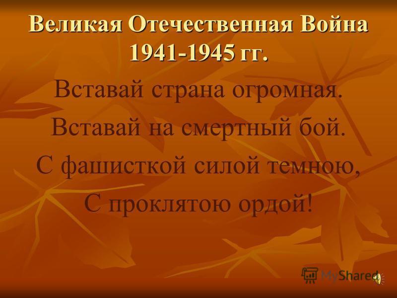 Великая Отечественная Война 1941-1945 гг. Вставай страна огромная. Вставай на смертный бой. С фашисткой силой темною, С проклятою ордой!