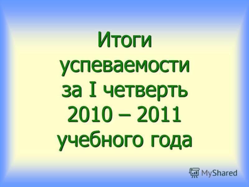 Итоги успеваемости за I четверть 2010 – 2011 учебного года