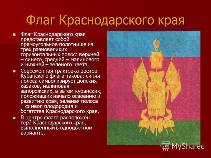 Флаг Краснодарского края Флаг Краснодарского края представляет собой прямоугольное полотнище из трех разновеликих горизонтальных полос: верхней – синего, средней – малинового и нижней – зеленого цвета. Флаг Краснодарского края представляет собой прям