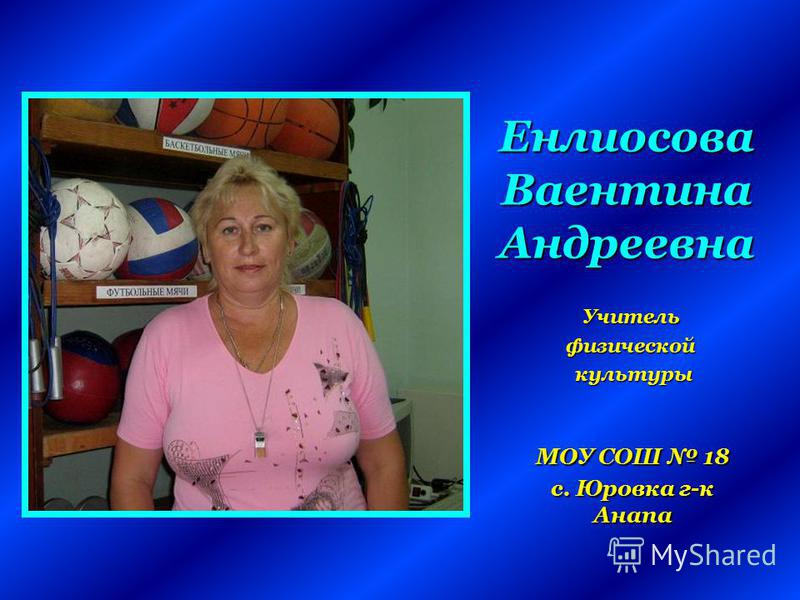 Енлиосова Ваентина Андреевна МОУ СОШ 18 с. Юровка г-к Анапа Учительфизическойкультуры
