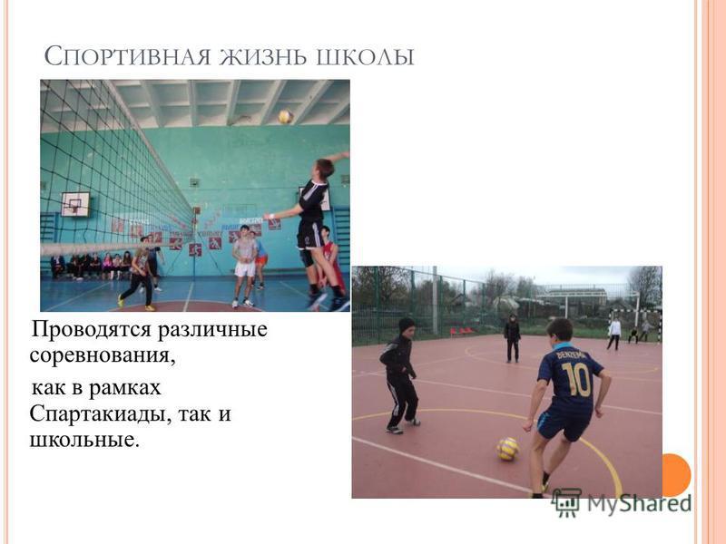 С ПОРТИВНАЯ ЖИЗНЬ ШКОЛЫ Проводятся различные соревнования, как в рамках Спартакиады, так и школьные.