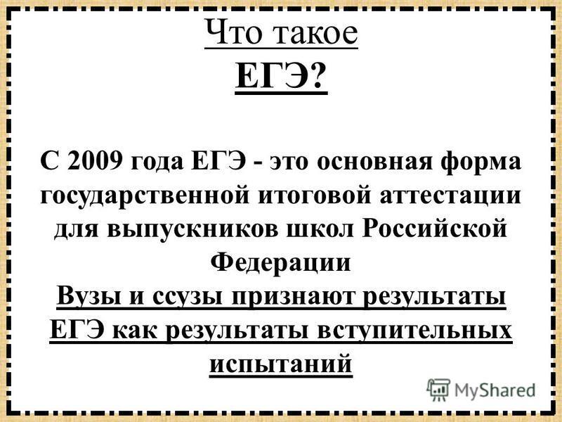 Что такое ЕГЭ? С 2009 года ЕГЭ - это основная форма государственной итоговой аттестации для выпускников школ Российской Федерации Вузы и сузы признают результаты ЕГЭ как результаты вступительных испытаний