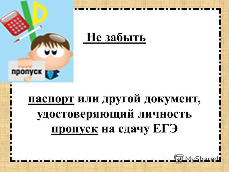 Не забыть паспорт или другой документ, удостоверяющий личность пропуск на сдачу ЕГЭ