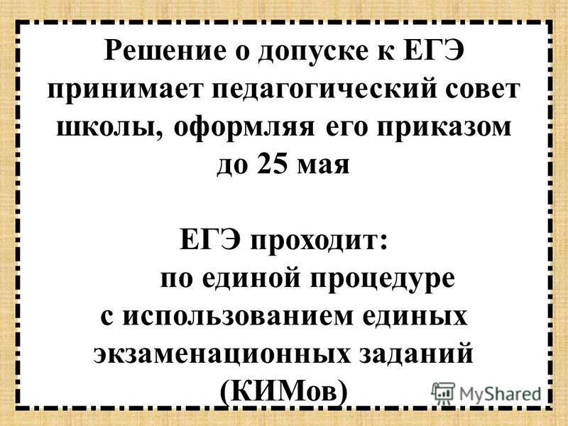 Решение о допуске к ЕГЭ принимает педагогический совет школы, оформляя его приказом до 25 мая ЕГЭ проходит: по единой процедуре с использованием единых экзаменационных заданий (КИМов)