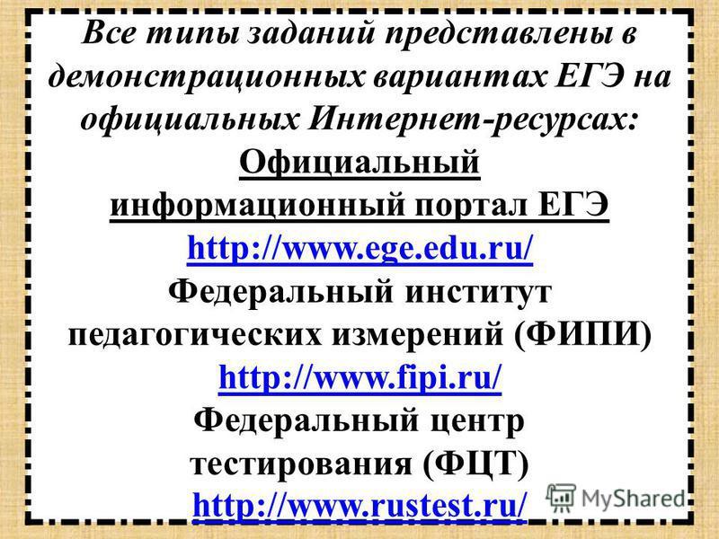 Все типы заданий представлены в демонстрационных вариантах ЕГЭ на официальных Интернет-ресурсах: Официальный информационный портал ЕГЭ http://www.ege.edu.ru/ Федеральный институт педагогических измерений (ФИПИ) http://www.fipi.ru/ Федеральный центр т