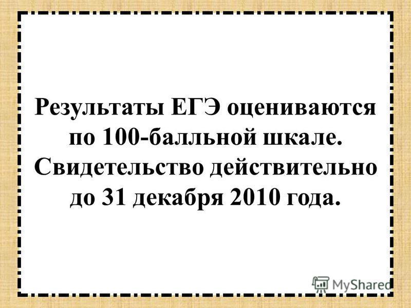 Результаты ЕГЭ оцениваются по 100-балльной шкале. Свидетельство действительно до 31 декабря 2010 года.