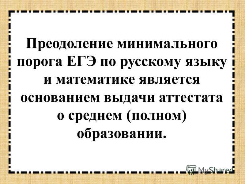 Преодоление минимального порога ЕГЭ по русскому языку и математике является основанием выдачи аттестата о среднем (полном) образовании.
