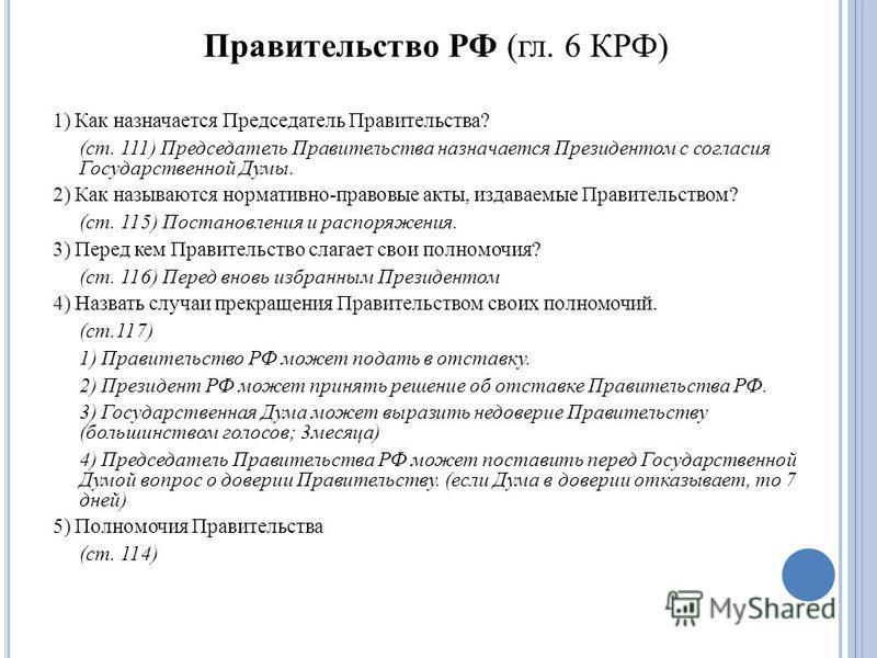 Правительство РФ (гл. 6 КРФ) 1) Как назначается Председатель Правительства? (ст. 111) Председатель Правительства назначается Президентом с согласия Государственной Думы. 2) Как называются нормативно-правовые акты, издаваемые Правительством? (ст. 115)
