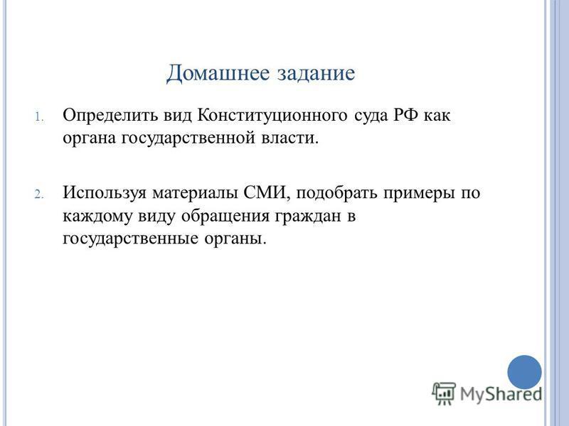 Домашнее задание 1. Определить вид Конституционного суда РФ как органа государственной власти. 2. Используя материалы СМИ, подобрать примеры по каждому виду обращения граждан в государственные органы.