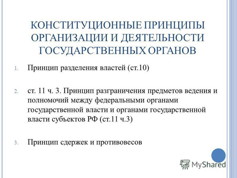 КОНСТИТУЦИОННЫЕ ПРИНЦИПЫ ОРГАНИЗАЦИИ И ДЕЯТЕЛЬНОСТИ ГОСУДАРСТВЕННЫХ ОРГАНОВ 1. Принцип разделения властей (ст.10) 2. ст. 11 ч. 3. Принцип разграничения предметов ведения и полномочий между федеральными органами государственной власти и органами госуд