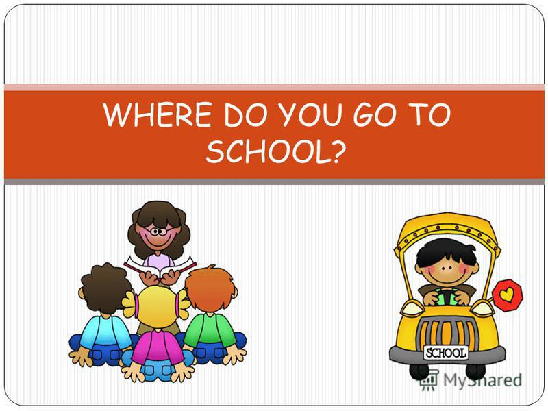 WHERE DO YOU GO TO SCHOOL?