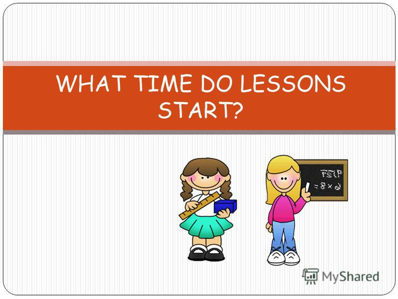 WHAT TIME DO LESSONS START?