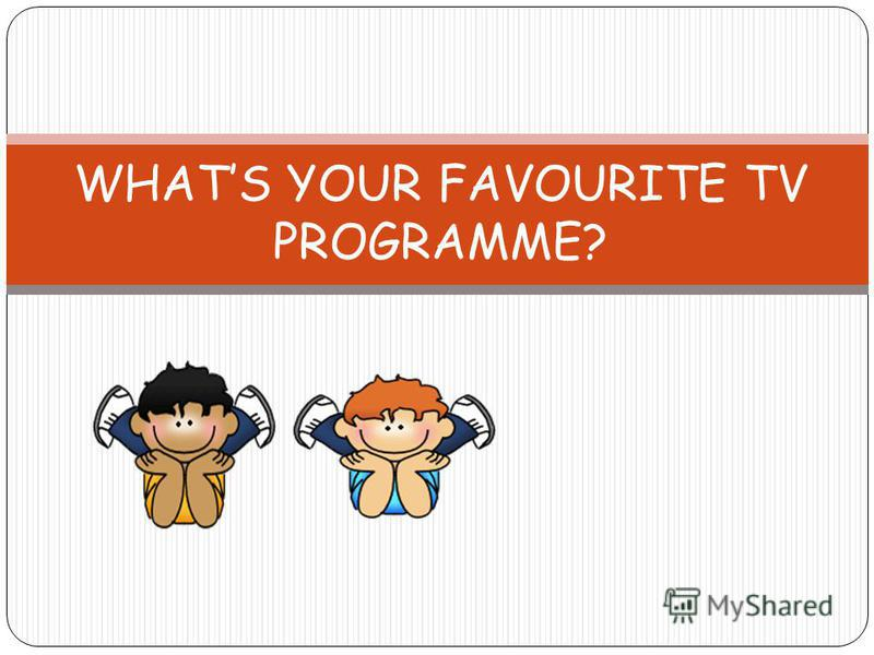 WHATS YOUR FAVOURITE TV PROGRAMME?