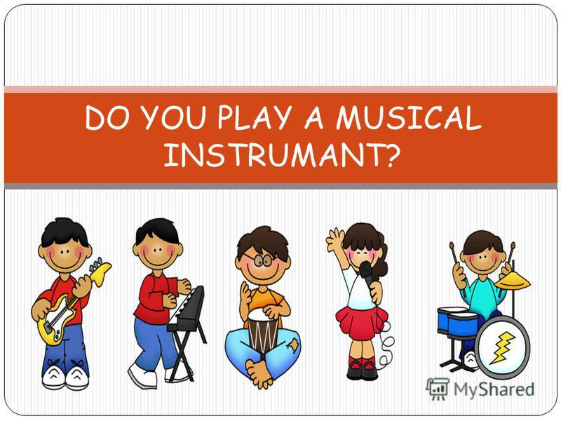 DO YOU PLAY A MUSICAL INSTRUMANT?