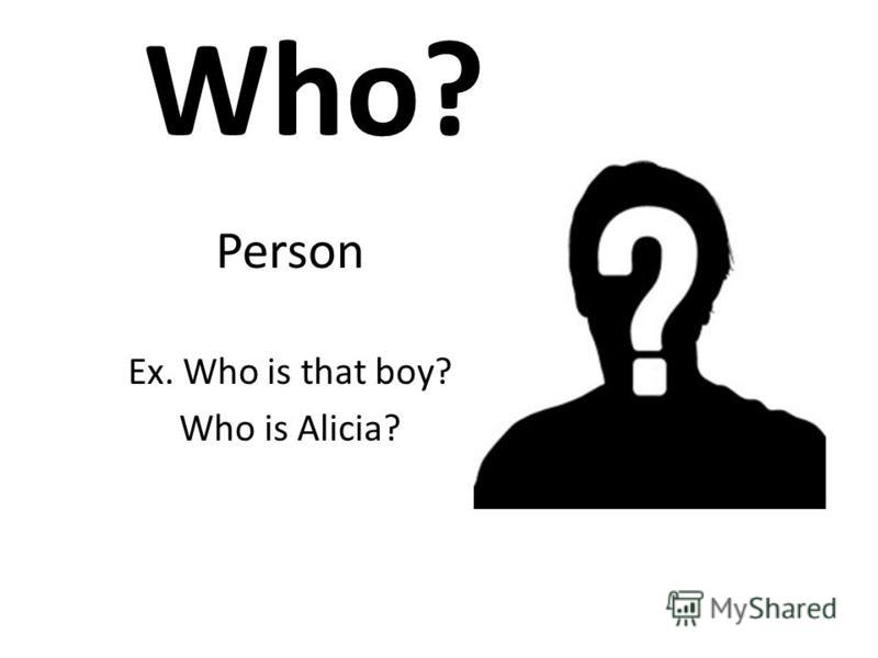 Who? Person Ex. Who is that boy? Who is Alicia?