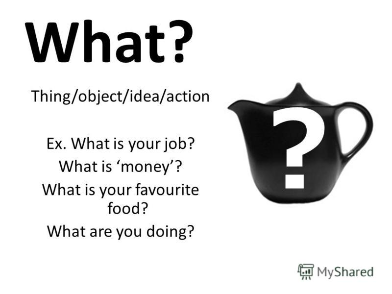 What? Thing/object/idea/action Ex. What is your job? What is money? What is your favourite food? What are you doing?