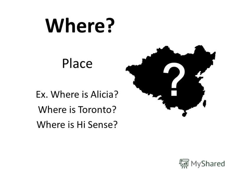 Where? Place Ex. Where is Alicia? Where is Toronto? Where is Hi Sense? ?