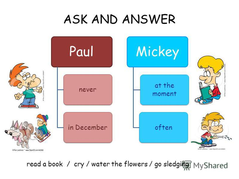 ASK AND ANSWER read a book / cry / water the flowers / go sledging Paul neverin December Mickey at the moment often