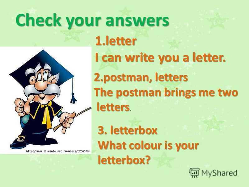 Check your answers 1.letter I can write you a letter. 2.postman, letters The postman brings me two letters. 3. letterbox What colour is your letterbox?