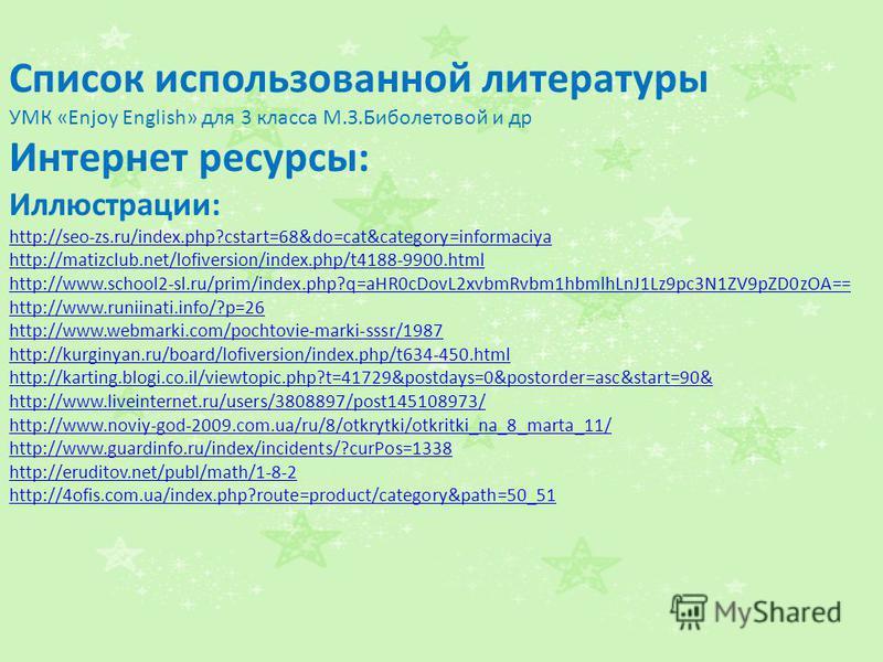 Список использованной литературы УМК «Enjoy English» для 3 класса М.З.Биболетовой и др Интернет ресурсы: Иллюстрации: http://seo-zs.ru/index.php?cstart=68&do=cat&category=informaciya http://matizclub.net/lofiversion/index.php/t4188-9900.html http://w