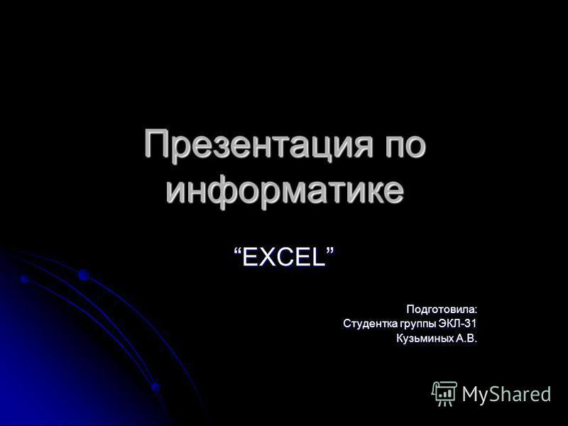 Презентация по информатике EXCELПодготовила: Студентка группы ЭКЛ-31 Кузьминых А.В.