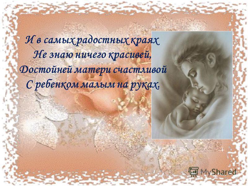 И в самых радостных краях Не знаю ничего красивей, Достойней матери счастливой С ребенком малым на руках.