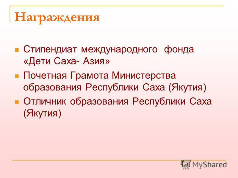 Награждения Стипендиат международного фонда «Дети Саха- Азия» Почетная Грамота Министерства образования Республики Саха (Якутия) Отличник образования Республики Саха (Якутия)