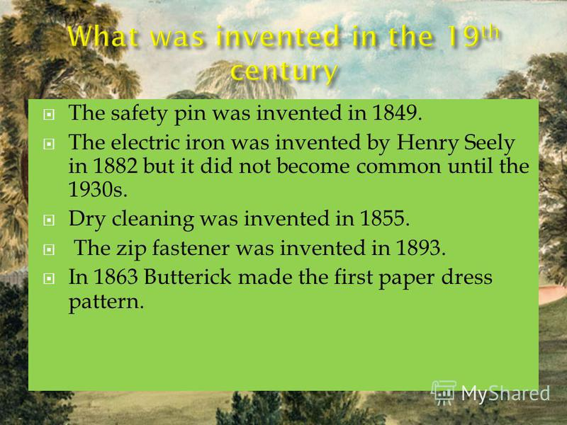 The safety pin was invented in 1849. The electric iron was invented by Henry Seely in 1882 but it did not become common until the 1930s. Dry cleaning was invented in 1855. The zip fastener was invented in 1893. In 1863 Butterick made the first paper