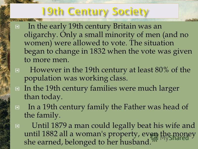 In the early 19th century Britain was an oligarchy. Only a small minority of men (and no women) were allowed to vote. The situation began to change in 1832 when the vote was given to more men. However in the 19th century at least 80% of the populatio