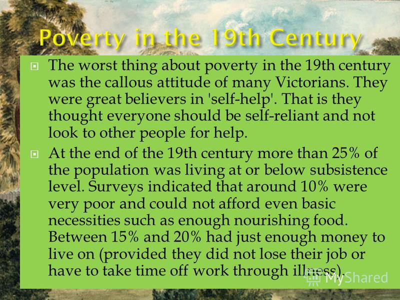 The worst thing about poverty in the 19th century was the callous attitude of many Victorians. They were great believers in 'self-help'. That is they thought everyone should be self-reliant and not look to other people for help. At the end of the 19t