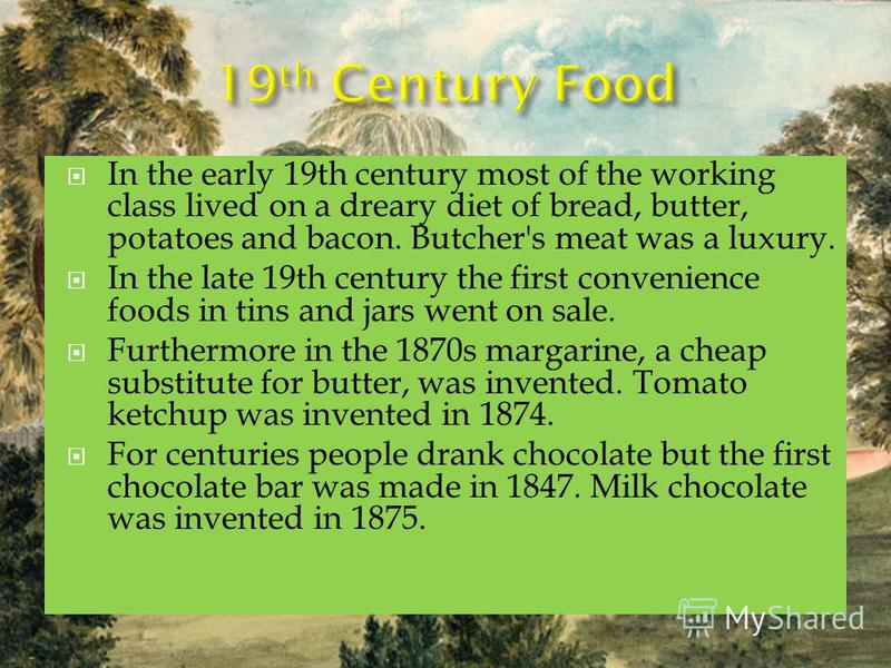 In the early 19th century most of the working class lived on a dreary diet of bread, butter, potatoes and bacon. Butcher's meat was a luxury. In the late 19th century the first convenience foods in tins and jars went on sale. Furthermore in the 1870s