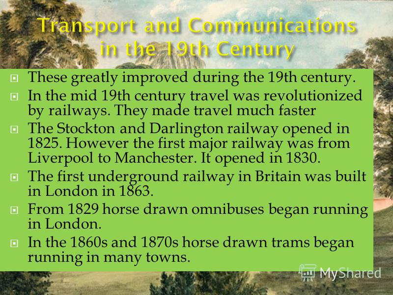 These greatly improved during the 19th century. In the mid 19th century travel was revolutionized by railways. They made travel much faster The Stockton and Darlington railway opened in 1825. However the first major railway was from Liverpool to Manc