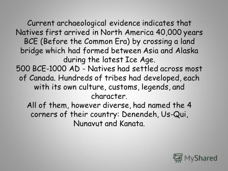 Current archaeological evidence indicates that Natives first arrived in North America 40,000 years BCE (Before the Common Era) by crossing a land bridge which had formed between Asia and Alaska during the latest Ice Age. 500 BCE-1000 AD - Natives had